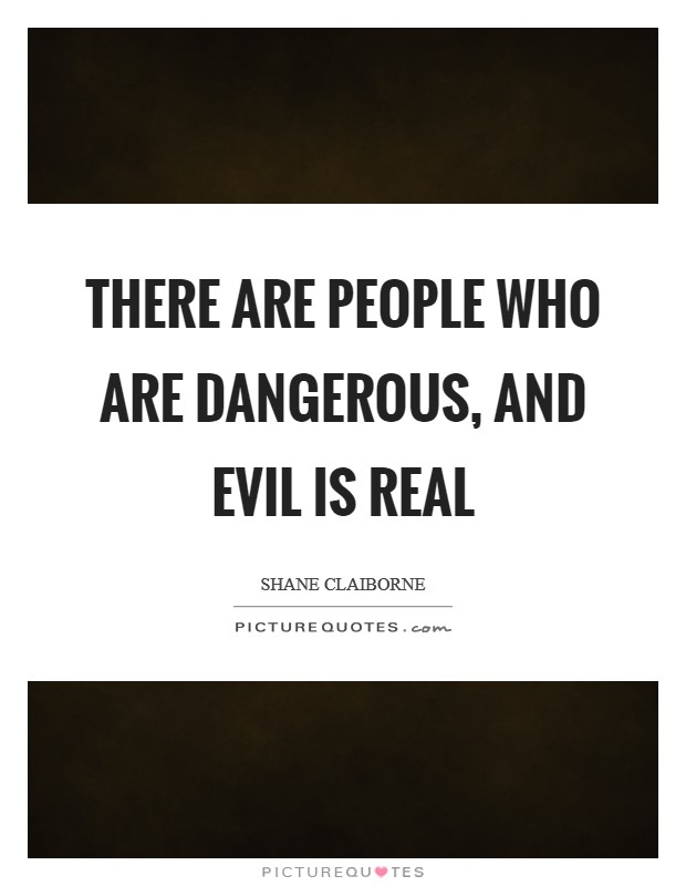 There are people who are dangerous, and evil is real Picture Quote #1