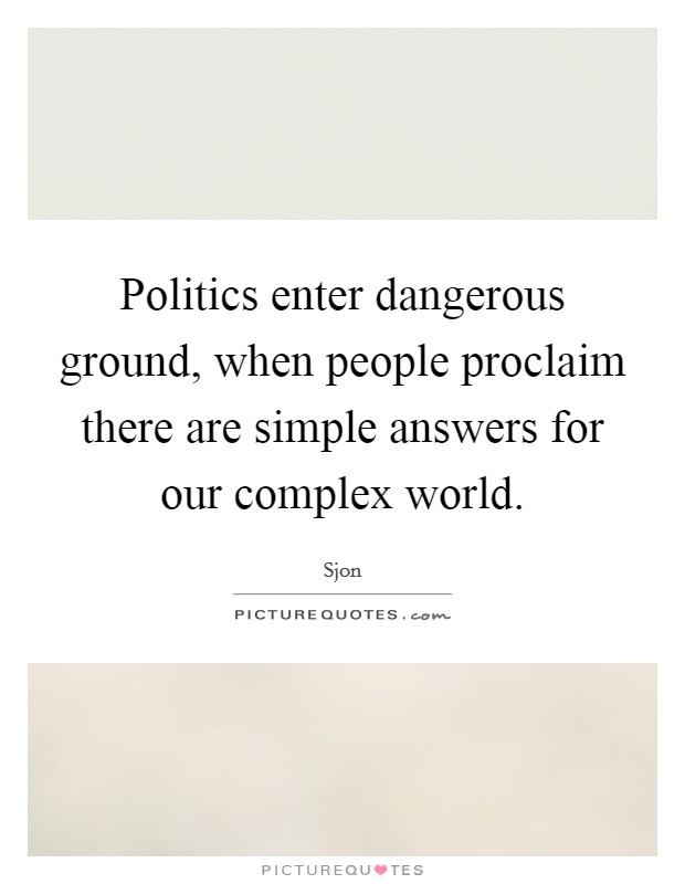 Politics enter dangerous ground, when people proclaim there are simple answers for our complex world Picture Quote #1