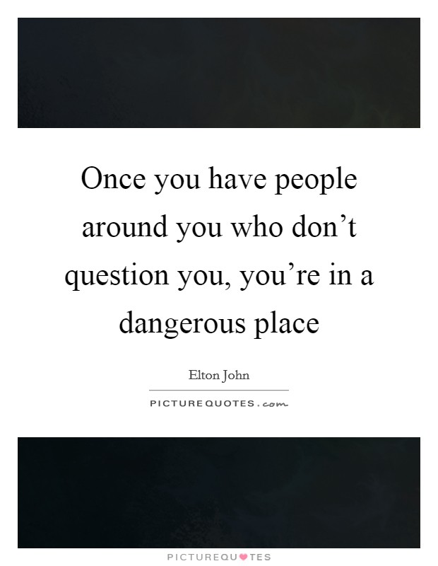 Once you have people around you who don't question you, you're in a dangerous place Picture Quote #1