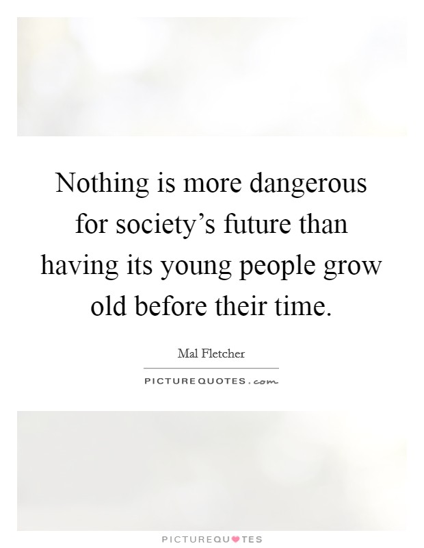 Nothing is more dangerous for society's future than having its young people grow old before their time Picture Quote #1