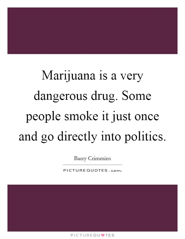 Marijuana is a very dangerous drug. Some people smoke it just once and go directly into politics Picture Quote #1