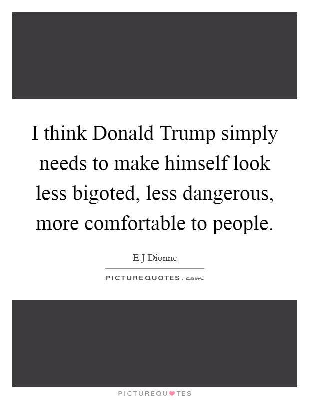 I think Donald Trump simply needs to make himself look less bigoted, less dangerous, more comfortable to people Picture Quote #1