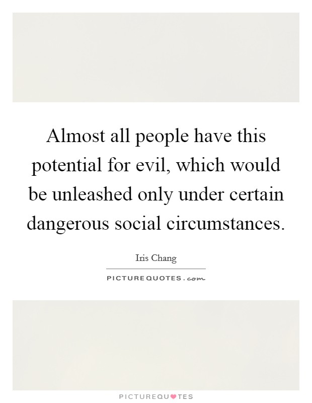 Almost all people have this potential for evil, which would be unleashed only under certain dangerous social circumstances. Picture Quote #1