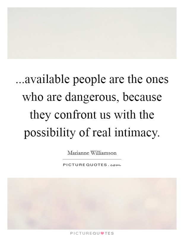 ...available people are the ones who are dangerous, because they confront us with the possibility of real intimacy Picture Quote #1