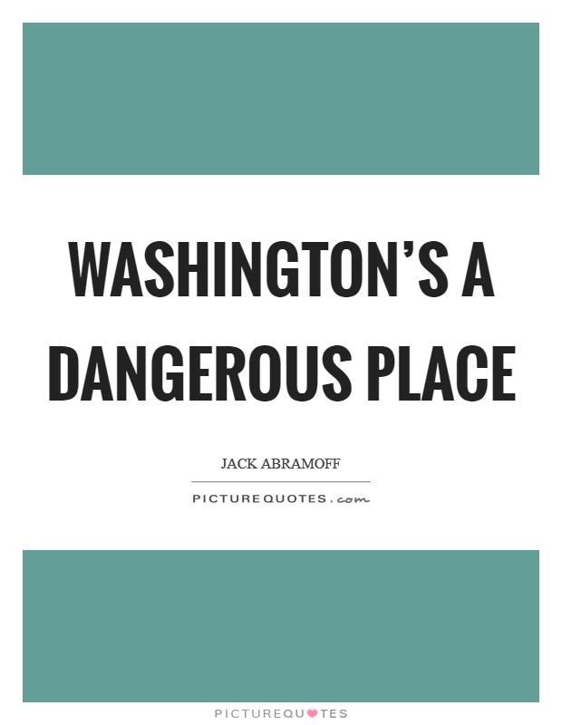 Washington's a dangerous place Picture Quote #1