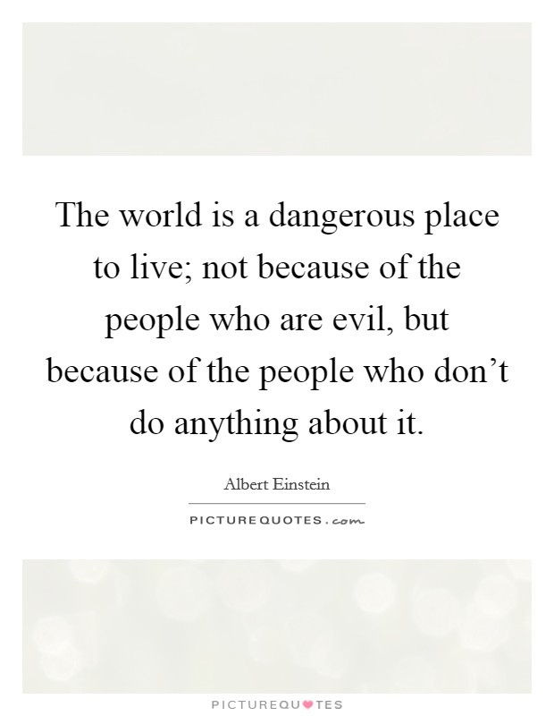 The world is a dangerous place to live; not because of the people who are evil, but because of the people who don't do anything about it Picture Quote #1