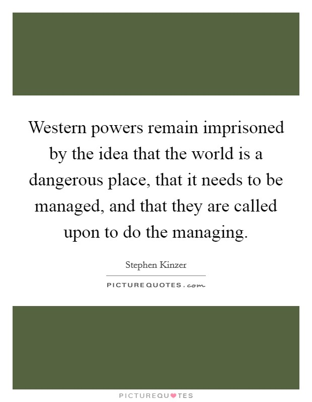 Western powers remain imprisoned by the idea that the world is a dangerous place, that it needs to be managed, and that they are called upon to do the managing Picture Quote #1