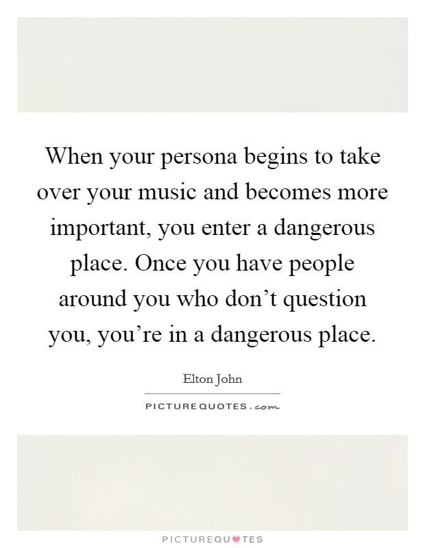 When your persona begins to take over your music and becomes more important, you enter a dangerous place. Once you have people around you who don't question you, you're in a dangerous place Picture Quote #1