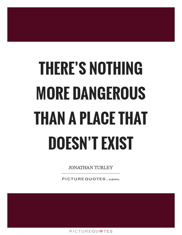 There's nothing more dangerous than a place that doesn't exist Picture Quote #1