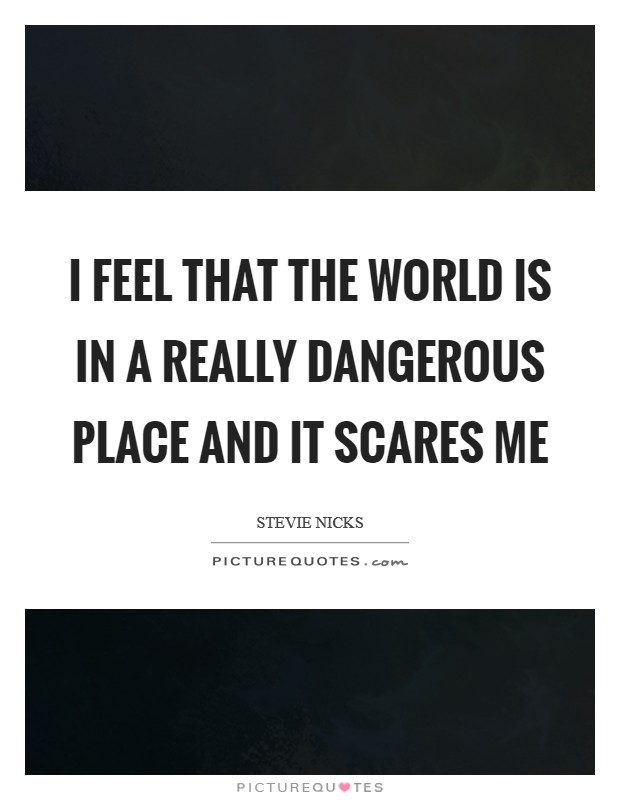 I feel that the world is in a really dangerous place and it scares me Picture Quote #1