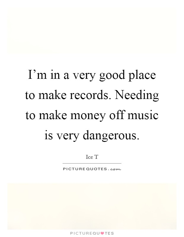 I'm in a very good place to make records. Needing to make money off music is very dangerous Picture Quote #1