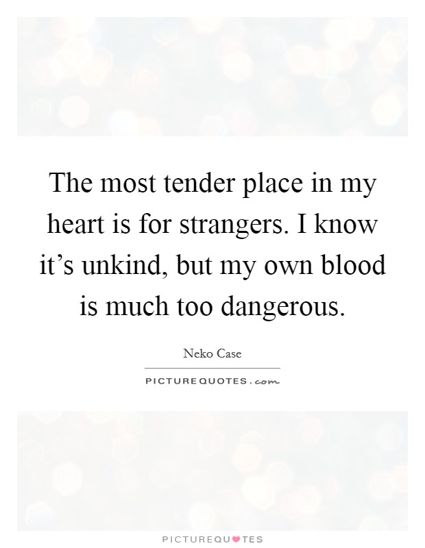 The most tender place in my heart is for strangers. I know it's unkind, but my own blood is much too dangerous Picture Quote #1