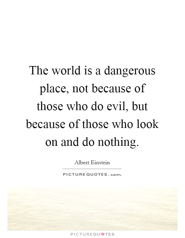 The world is a dangerous place, not because of those who do evil, but because of those who look on and do nothing Picture Quote #1