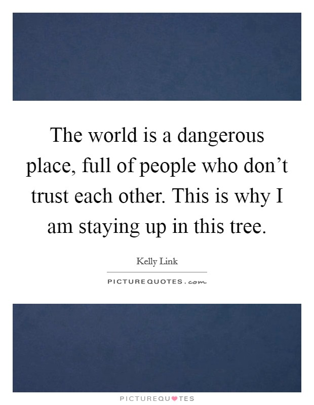 The world is a dangerous place, full of people who don't trust each other. This is why I am staying up in this tree Picture Quote #1