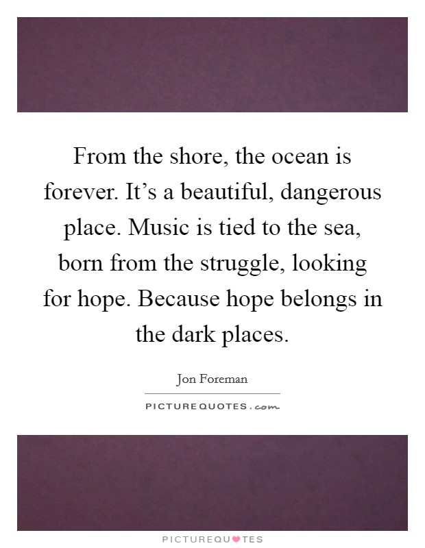 From the shore, the ocean is forever. It's a beautiful, dangerous place. Music is tied to the sea, born from the struggle, looking for hope. Because hope belongs in the dark places Picture Quote #1