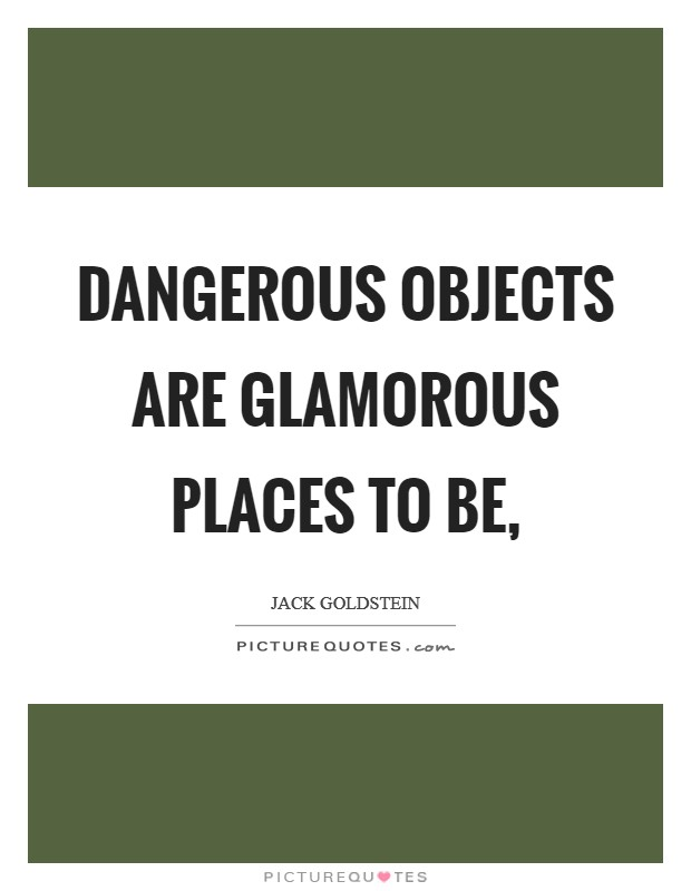 Dangerous objects are glamorous places to be, Picture Quote #1