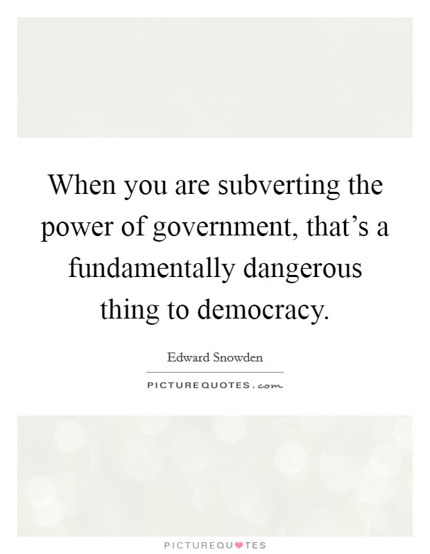 When you are subverting the power of government, that's a fundamentally dangerous thing to democracy Picture Quote #1