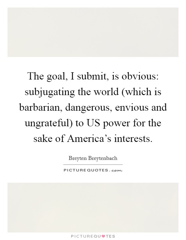 The goal, I submit, is obvious: subjugating the world (which is barbarian, dangerous, envious and ungrateful) to US power for the sake of America's interests Picture Quote #1