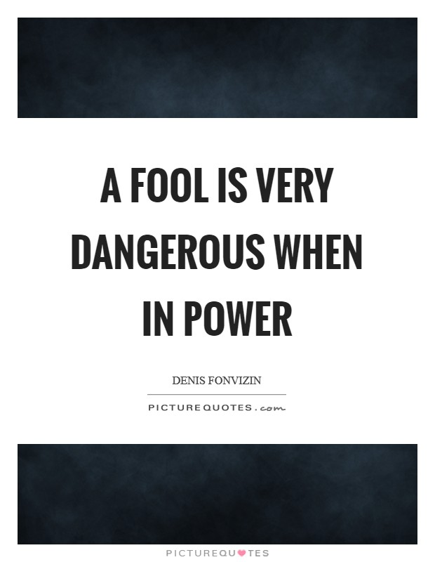 A fool is very dangerous when in power Picture Quote #1