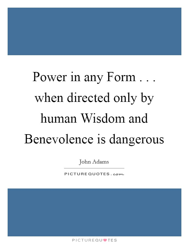 Power in any Form . . . when directed only by human Wisdom and Benevolence is dangerous Picture Quote #1
