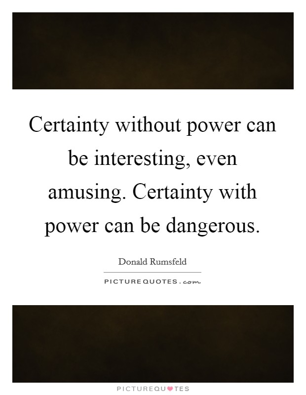 Certainty without power can be interesting, even amusing. Certainty with power can be dangerous Picture Quote #1