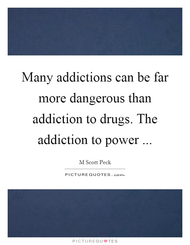 Many addictions can be far more dangerous than addiction to drugs. The addiction to power  Picture Quote #1