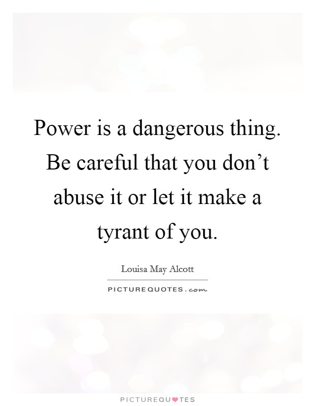 Power is a dangerous thing. Be careful that you don't abuse it or let it make a tyrant of you Picture Quote #1