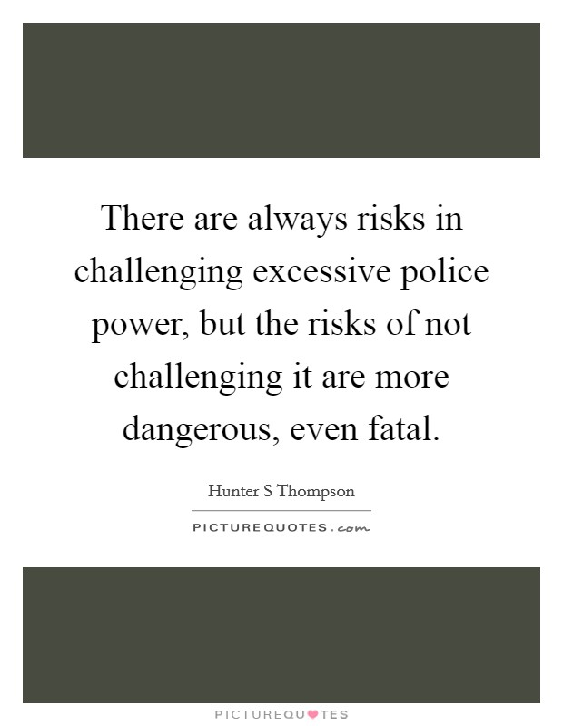 There are always risks in challenging excessive police power, but the risks of not challenging it are more dangerous, even fatal Picture Quote #1