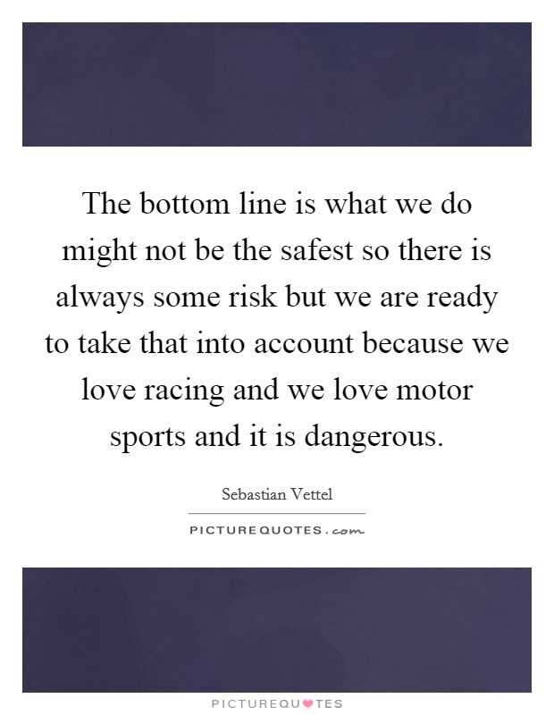 The bottom line is what we do might not be the safest so there is always some risk but we are ready to take that into account because we love racing and we love motor sports and it is dangerous Picture Quote #1
