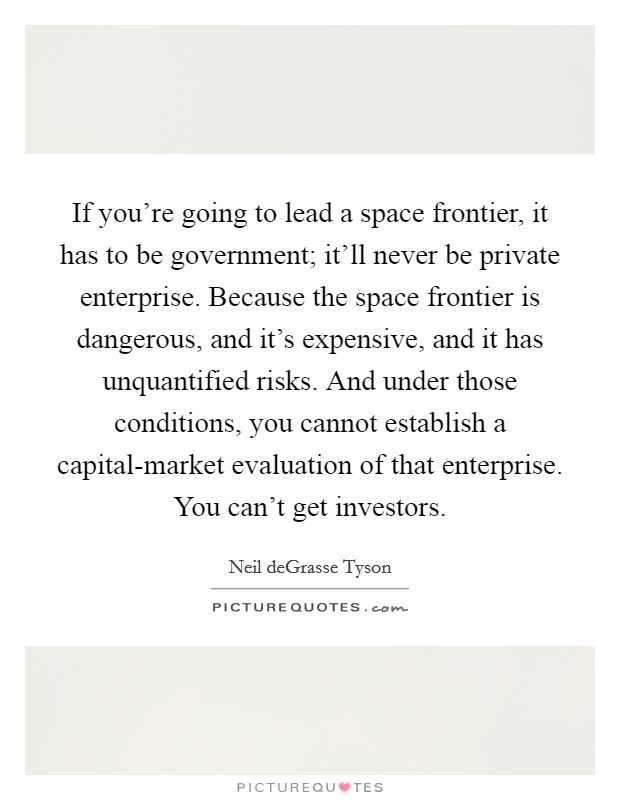 If you're going to lead a space frontier, it has to be government; it'll never be private enterprise. Because the space frontier is dangerous, and it's expensive, and it has unquantified risks. And under those conditions, you cannot establish a capital-market evaluation of that enterprise. You can't get investors Picture Quote #1