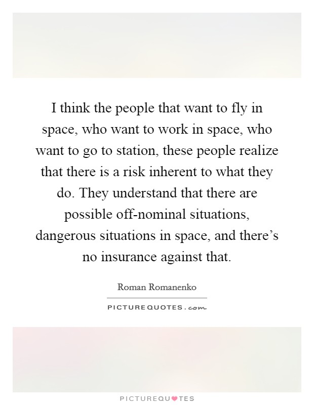 I think the people that want to fly in space, who want to work in space, who want to go to station, these people realize that there is a risk inherent to what they do. They understand that there are possible off-nominal situations, dangerous situations in space, and there's no insurance against that Picture Quote #1