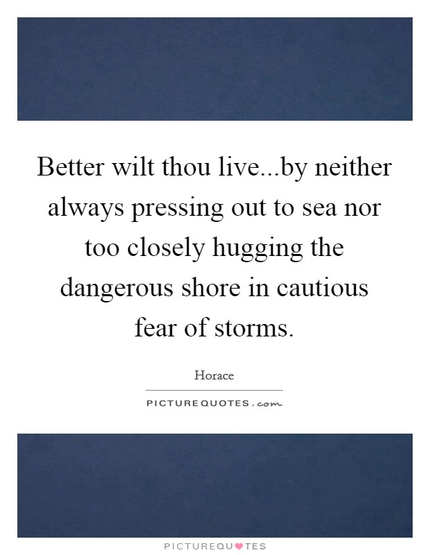 Better wilt thou live...by neither always pressing out to sea nor too closely hugging the dangerous shore in cautious fear of storms Picture Quote #1