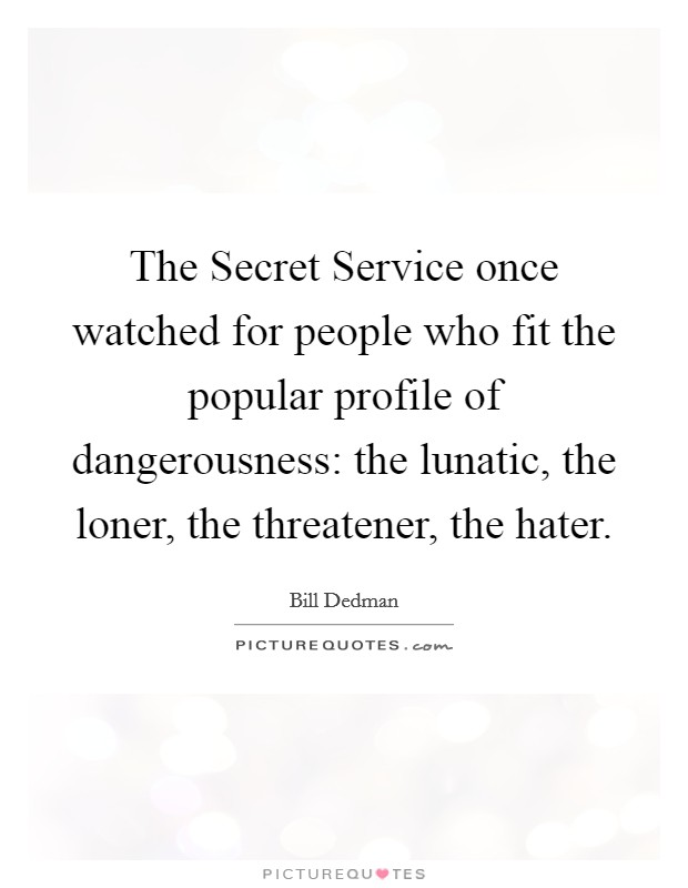 The Secret Service once watched for people who fit the popular profile of dangerousness: the lunatic, the loner, the threatener, the hater Picture Quote #1