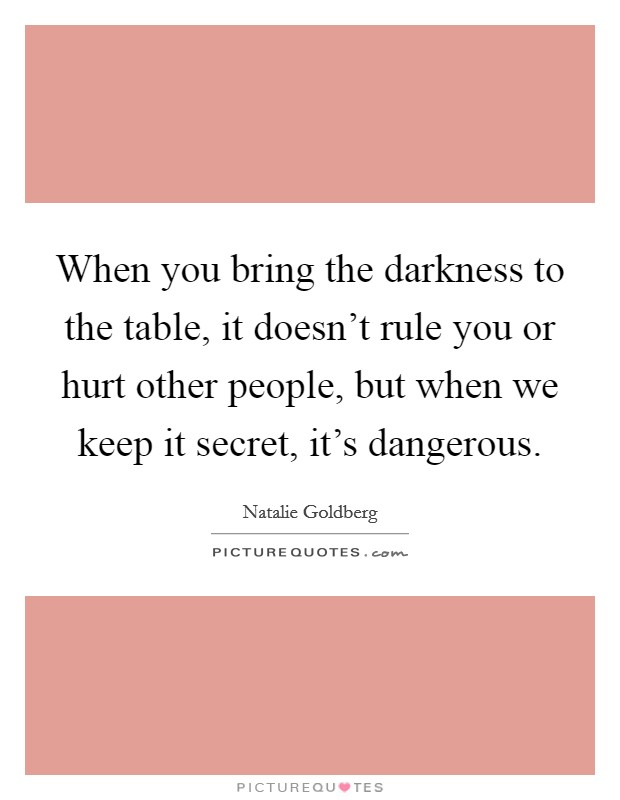 When you bring the darkness to the table, it doesn't rule you or hurt other people, but when we keep it secret, it's dangerous Picture Quote #1