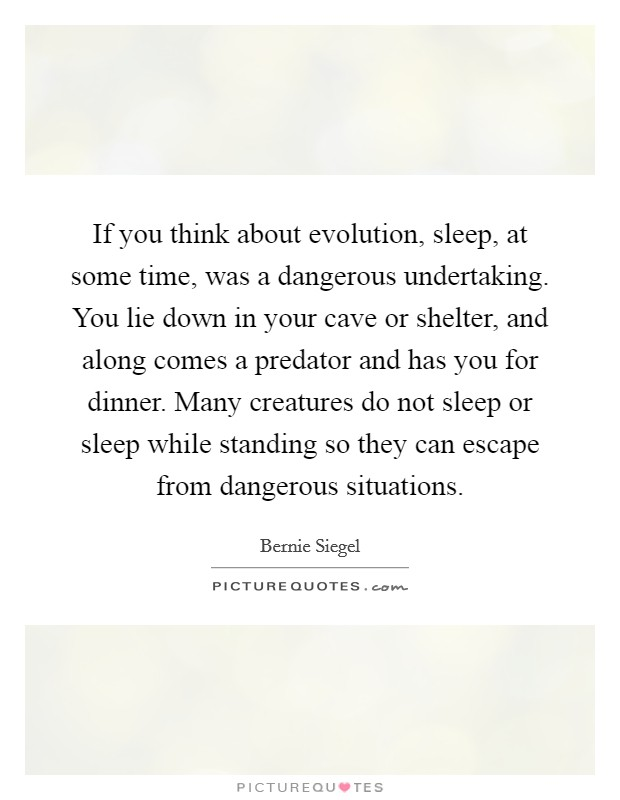 If you think about evolution, sleep, at some time, was a dangerous undertaking. You lie down in your cave or shelter, and along comes a predator and has you for dinner. Many creatures do not sleep or sleep while standing so they can escape from dangerous situations Picture Quote #1