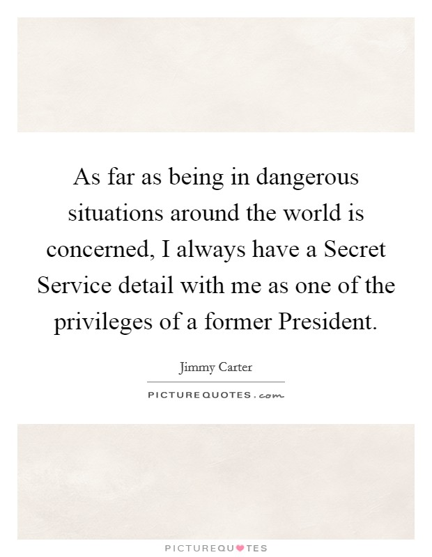As far as being in dangerous situations around the world is concerned, I always have a Secret Service detail with me as one of the privileges of a former President Picture Quote #1