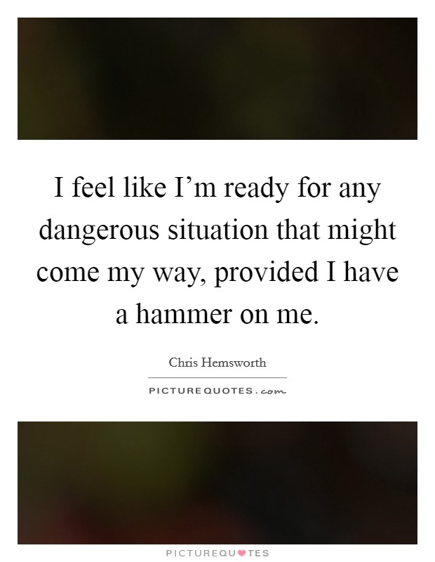 I feel like I'm ready for any dangerous situation that might come my way, provided I have a hammer on me Picture Quote #1