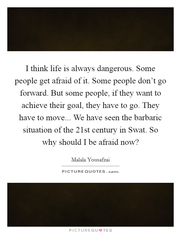 I think life is always dangerous. Some people get afraid of it. Some people don't go forward. But some people, if they want to achieve their goal, they have to go. They have to move... We have seen the barbaric situation of the 21st century in Swat. So why should I be afraid now? Picture Quote #1