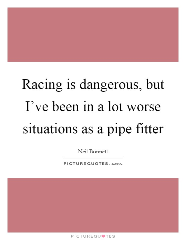 Racing is dangerous, but I've been in a lot worse situations as a pipe fitter Picture Quote #1