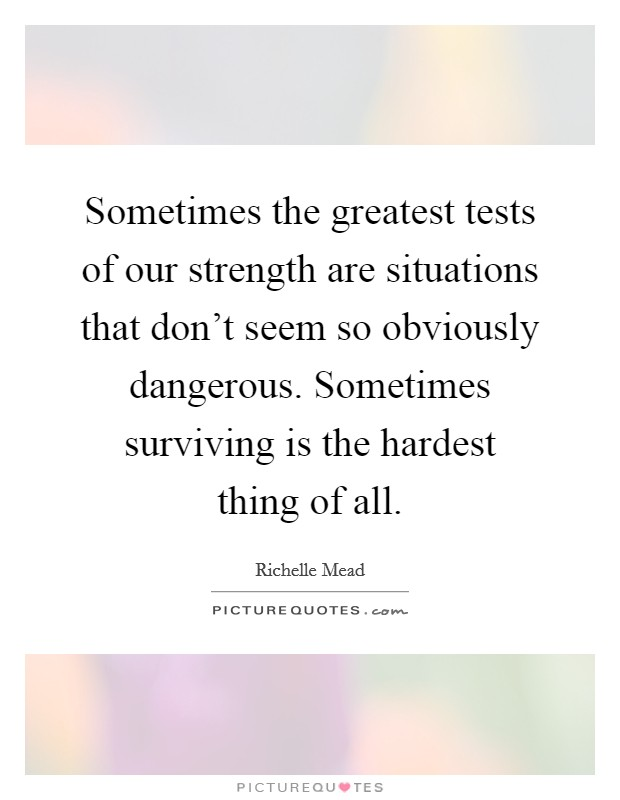 Sometimes the greatest tests of our strength are situations that don't seem so obviously dangerous. Sometimes surviving is the hardest thing of all Picture Quote #1