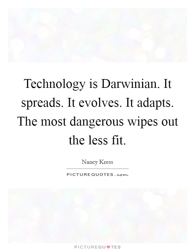 Technology is Darwinian. It spreads. It evolves. It adapts. The most dangerous wipes out the less fit Picture Quote #1