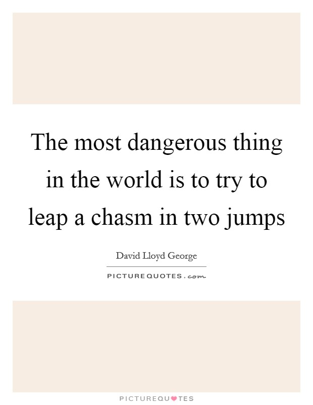 The most dangerous thing in the world is to try to leap a chasm in two jumps Picture Quote #1