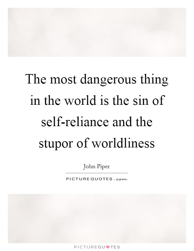 The most dangerous thing in the world is the sin of self-reliance and the stupor of worldliness Picture Quote #1