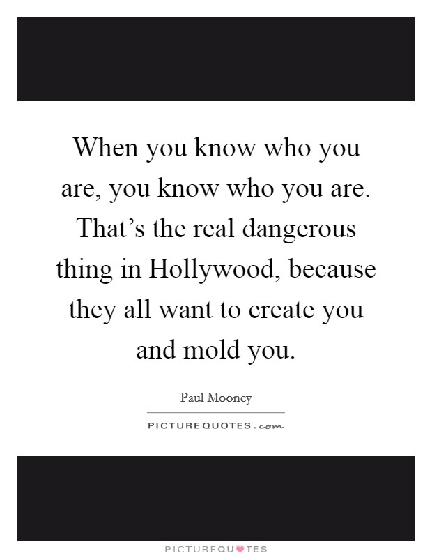 When you know who you are, you know who you are. That's the real dangerous thing in Hollywood, because they all want to create you and mold you Picture Quote #1