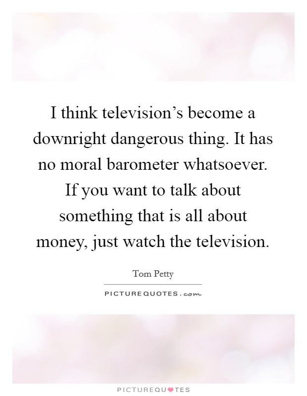I think television's become a downright dangerous thing. It has no moral barometer whatsoever. If you want to talk about something that is all about money, just watch the television Picture Quote #1