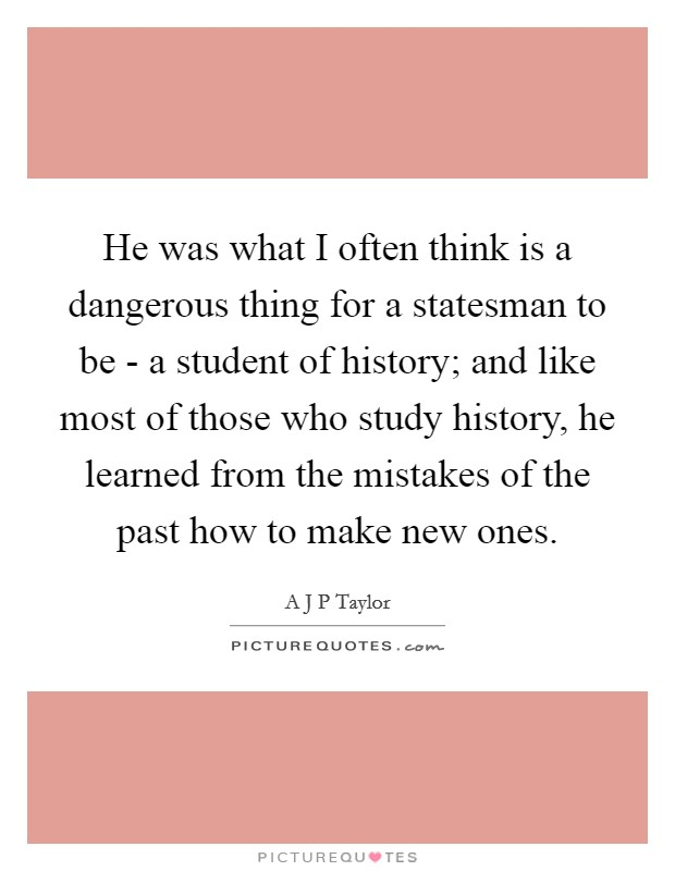 He was what I often think is a dangerous thing for a statesman to be - a student of history; and like most of those who study history, he learned from the mistakes of the past how to make new ones Picture Quote #1