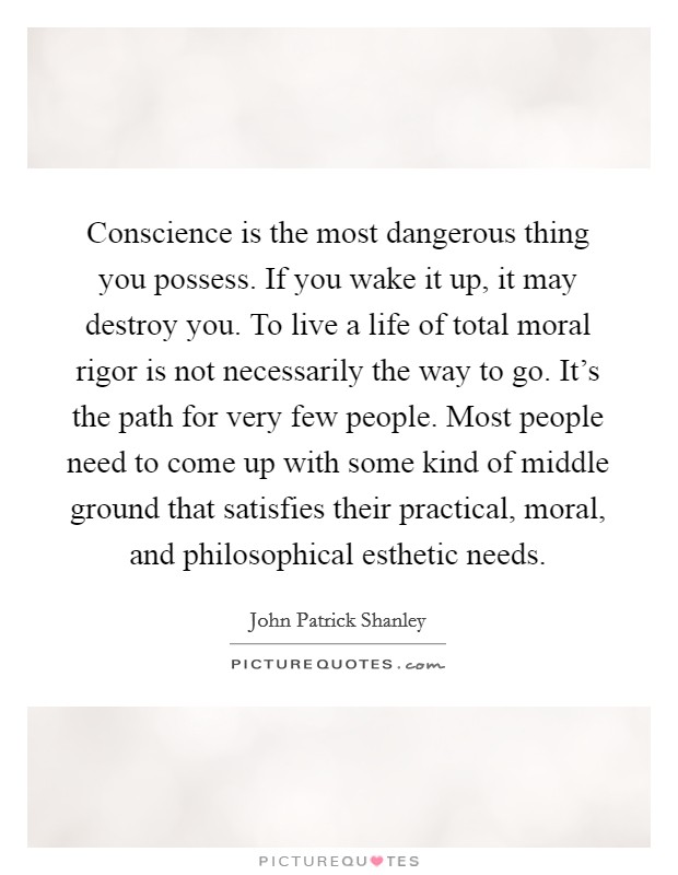 Conscience is the most dangerous thing you possess. If you wake it up, it may destroy you. To live a life of total moral rigor is not necessarily the way to go. It's the path for very few people. Most people need to come up with some kind of middle ground that satisfies their practical, moral, and philosophical esthetic needs Picture Quote #1