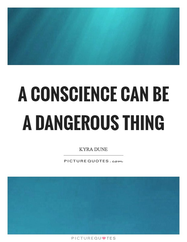 A conscience can be a dangerous thing Picture Quote #1