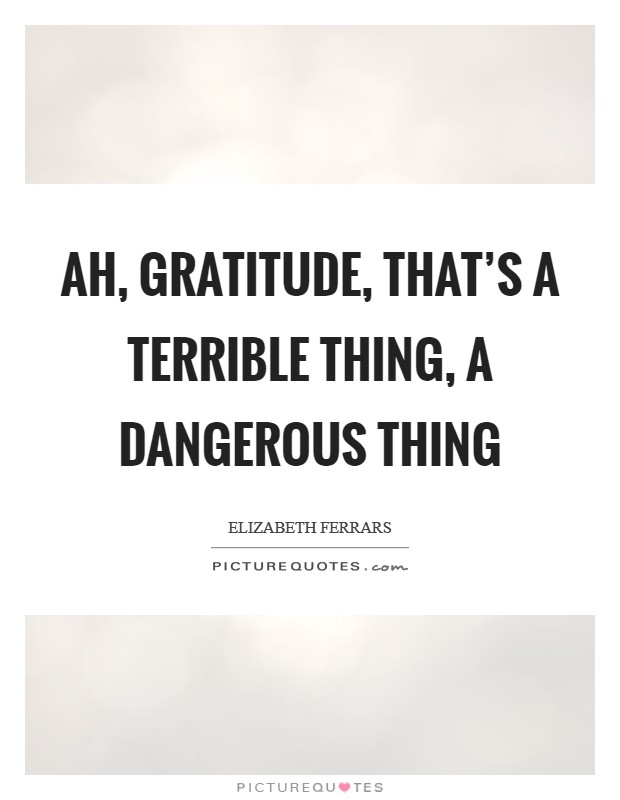 Ah, gratitude, that's a terrible thing, a dangerous thing Picture Quote #1