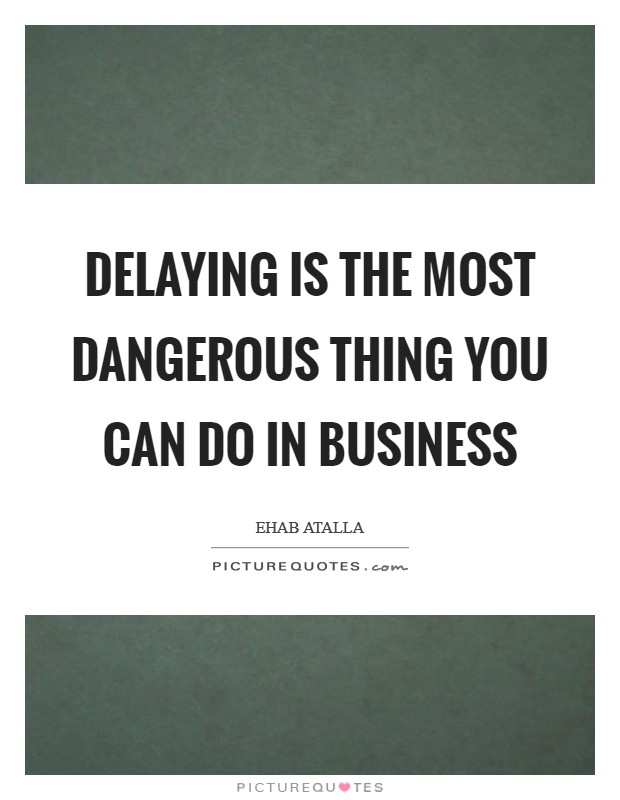 Delaying is the most dangerous thing you can do in business Picture Quote #1